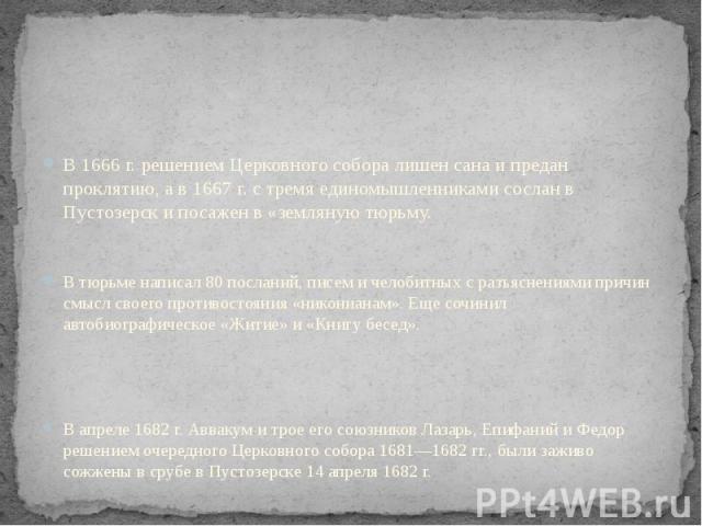 В 1666 г. решением Церковного собора лишен сана и предан проклятию, а в 1667 г. с тремя единомышленниками сослан в Пустозерск и посажен в «земляную тюрьму. В тюрьме написал 80 посланий, писем и челобитных с разъяснениями причин смысл своего противос…