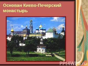 Основан Киево-Печерский монастырь