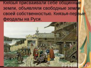 Князья присваивали себе общинные земли, объявляли свободные земли своей собствен