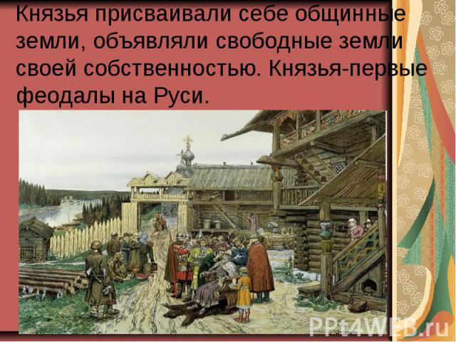 Князья присваивали себе общинные земли, объявляли свободные земли своей собственностью. Князья-первые феодалы на Руси.