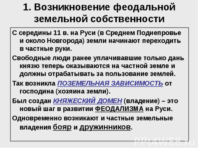 1. Возникновение феодальной земельной собственности С середины 11 в. на Руси (в Среднем Поднепровье и около Новгорода) земли начинают переходить в частные руки. Свободные люди ранее уплачивавшие только дань князю теперь оказываются на частной земле …