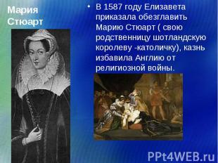 В 1587 году Елизавета приказала обезглавить Марию Стюарт ( свою родственницу шот