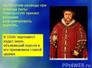 Не получив развода при помощи папы РимскогоVIII принял решение реформировать цер