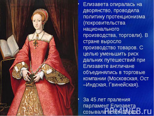 Елизавета опиралась на дворянство, проводила политику протекционизма (покровительства национального производства, торговли). В стране выросло производство товаров. С целью уменьшить риск дальних путешествий при Елизавете англичане объединялись в тор…