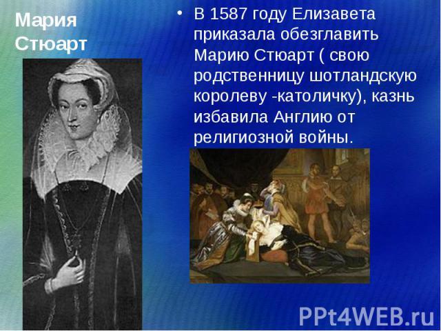 В 1587 году Елизавета приказала обезглавить Марию Стюарт ( свою родственницу шотландскую королеву -католичку), казнь избавила Англию от религиозной войны. В 1587 году Елизавета приказала обезглавить Марию Стюарт ( свою родственницу шотландскую корол…