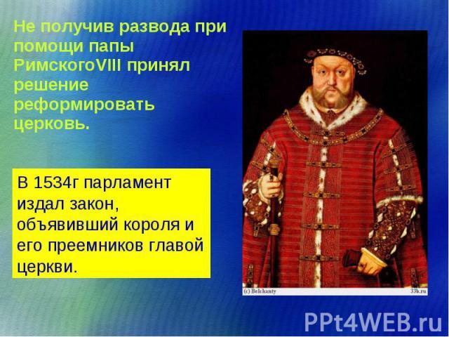 Не получив развода при помощи папы РимскогоVIII принял решение реформировать церковь. Не получив развода при помощи папы РимскогоVIII принял решение реформировать церковь.