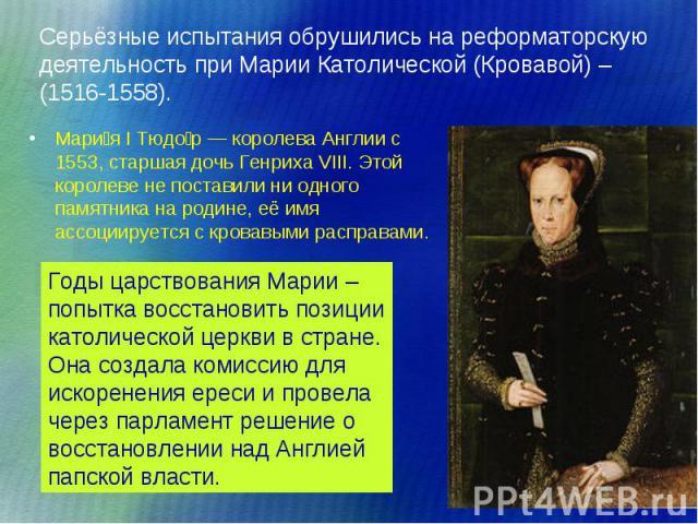 Мари я I Тюдо р— королева Англии с 1553, старшая дочь Генриха VIII. Этой королеве не поставили ни одного памятника на родине, её имя ассоциируется с кровавыми расправами. Мари я I Тюдо р— королева Англии с 1553, старшая дочь Генриха VIII…