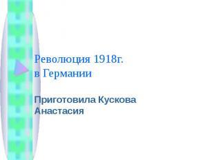 Революция 1918г. в Германии Приготовила Кускова Анастасия