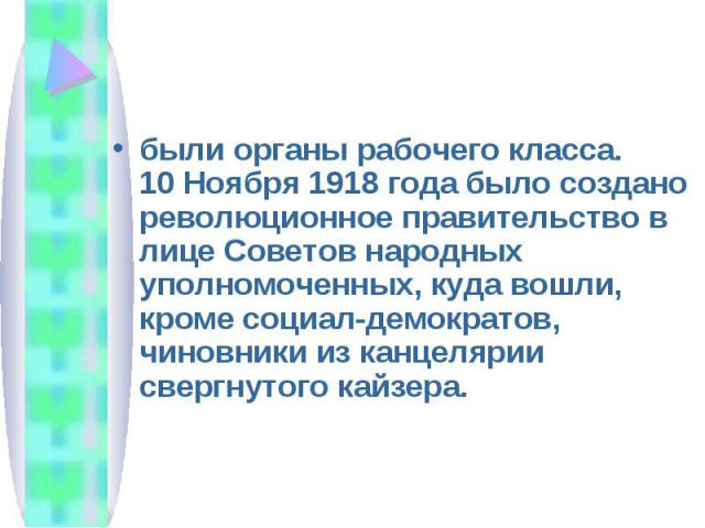 были органы рабочего класса. 10 Ноября 1918 года было создано революционное правительство в лице Советов народных уполномоченных, куда вошли, кроме социал-демократов, чиновники из канцелярии свергнутого кайзера.