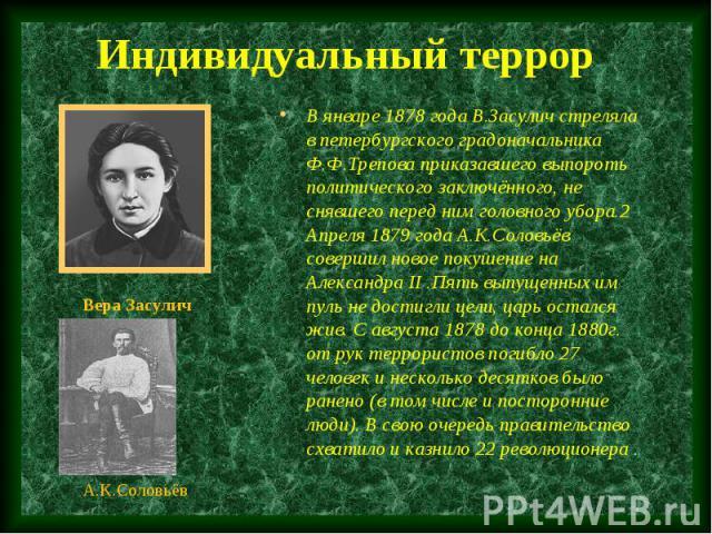 В январе 1878 года В.Засулич стреляла в петербургского градоначальника Ф.Ф.Трепова приказавшего выпороть политического заключённого, не снявшего перед ним головного убора.2 Апреля 1879 года А.К.Соловьёв совершил новое покушение на Александра II .Пят…