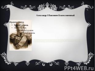 Александр I Павлович Благословенный Император и самодержец Всероссийский (с&nbsp