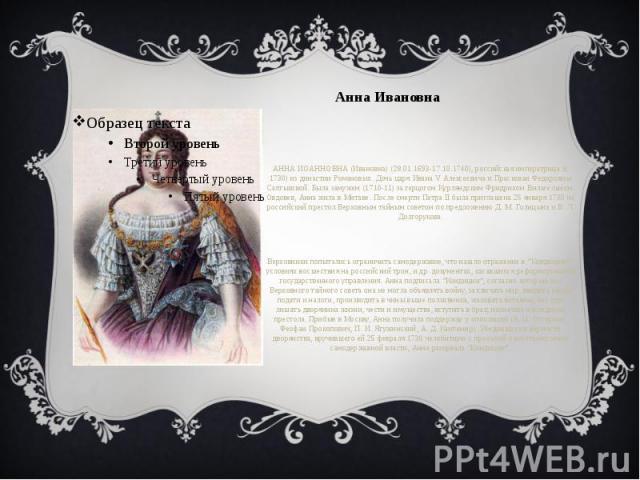 Анна Ивановна АННА ИОАННОВНА (Ивановна) (28.01.1693-17.10.1740), российская императрица (с 1730) из династии Романовых. Дочь царя Ивана V Алексеевича и Прасковьи Федоровны Салтыковой. Была замужем (1710-11) за герцогом Курляндским Фридрихом Вильгель…
