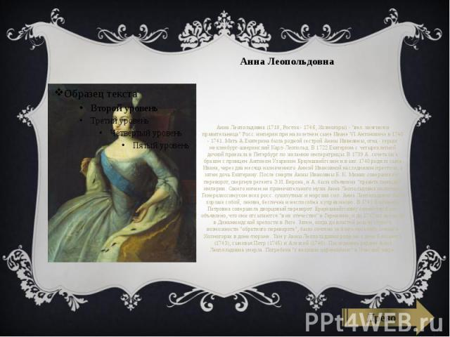 """Анна Леопольдовна Анна Леопольдовна (1718, Росток - 1746, Холмогоры) - """"вел. княгиня и правительница"""" Росс. империи при малолетнем сыне Иване VI Антоновиче в 1740 - 1741. Мать А.Екатерина была родной сестрой Анны Ивановны, отец - герцог ме…"""