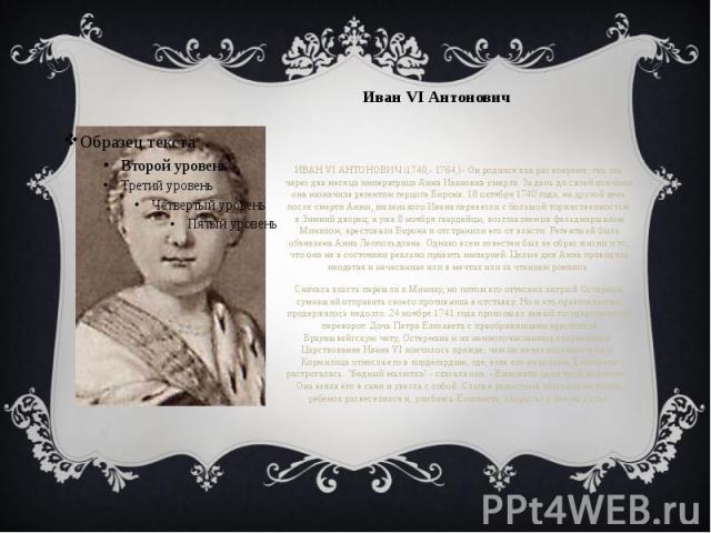 Иван VI Антонович ИВАН VI АНТОНОВИЧ (1740,- 1764,)- Он родился как раз вовремя, так как через два месяца императрица Анна Ивановна умерла. За день до своей кончины она назначила регентом герцога Бирона. 18 октября 1740 года, на другой день после сме…