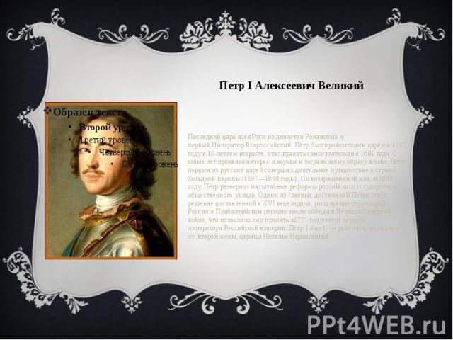 Петр I Алексеевич Великий Последнийцарь всея Русииз династииРомановых и первыйИмператорВсероссийский. Пётр был провозглашён царём в1682 годув 10-летнем возрасте, стал править самостоятельно с1689 года.…