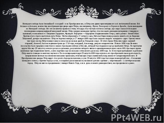 Немецкая слобода была ближайшей «соседкой» села Преображенское, и Пётр уже давно присматривался к её любопытной жизни. Всё большее и большее количество иностранцев при дворе царя Петра, как например,Франц ТиммерманиКарштен Брандт, …
