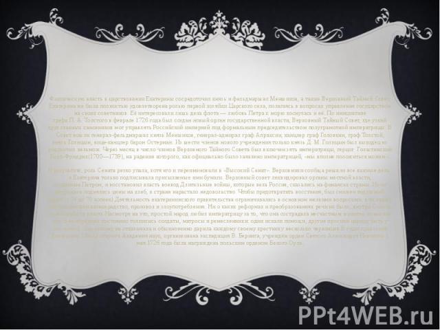 Фактическую власть в царствовании Екатерины сосредоточил князь и фельдмаршалМеншиков, а такжеВерховный Тайный Совет. Екатерина же была полностью удовлетворена ролью первой хозяйкиЦарского села, полагаясь в вопросах управления госуд…