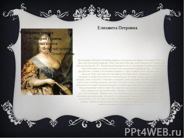 Елизавета Петровна Императрица Елизавета Петровна родилась вКоломенском дворце18 декабря1709 года. День этот был торжественным: Пётр I въезжал в Москву, желая отметить в столице свою победу надКарлом XII. Император намеревалс…