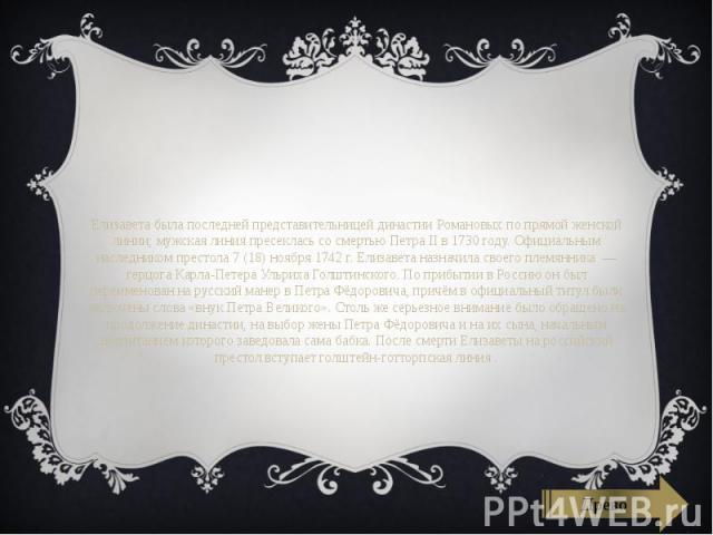 Елизавета была последней представительницей династииРомановыхпо прямой женской линии; мужская линия пресеклась со смертьюПетра IIв 1730 году. Официальным наследником престола7(18)ноября1742г. Ели…
