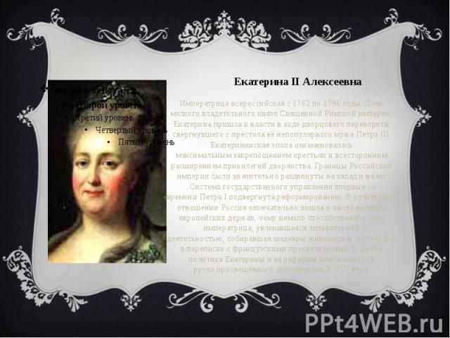 Екатерина II Алексеевна Императрица всероссийскаяс1762по1796годы. Дочь мелкого владетельного князяСвященной Римской империи, Екатерина пришла к власти в ходедворцового переворота, свергнувшего с престола её …