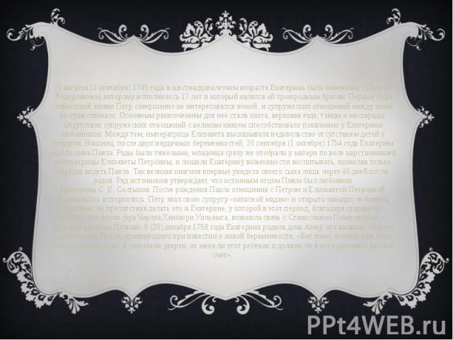 21 августа (1 сентября)1745 года в шестнадцатилетнем возрасте Екатерина была обвенчана с Петром Фёдоровичем, которому исполнилось 17 лет и который являлся ей троюродным братом. Первые годы совместной жизни Пётр совершенно не интересовался жено…