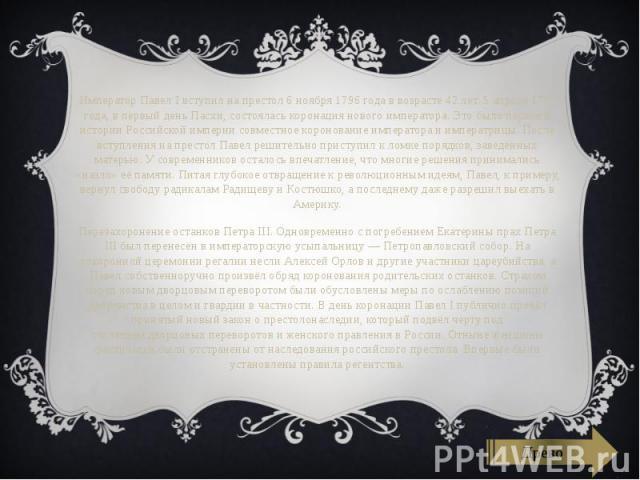 Император Павел I вступил на престол 6 ноября 1796 года в возрасте 42 лет. 5 апреля 1797 года, в первый деньПасхи, состояласькоронация нового императора. Это было первое в истории Российской империи совместное коронование императора и им…