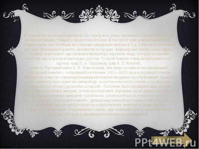 В течение месяца Александр вернул на службу всех ранее уволенных Павлом, снял запрет на ввоз различных товаров и продуктов в Россию (в том числе книг и музыкальных нот), объявил амнистию беглецам, восстановил дворянские выборы и т. д. 2 апреля восст…