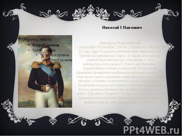 Николай I Павлович Император Всероссийский с14декабря(26декабря)1825по18февраля(2марта)1855года, царь Польский и великий князь Финляндский. Третий сын императораПавла I&nb…