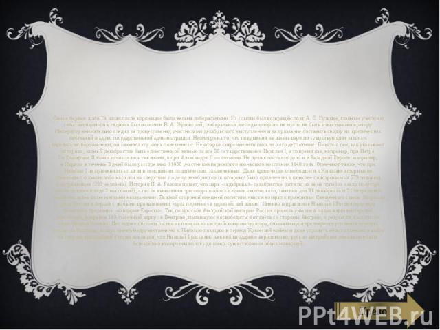 Самые первые шаги Николая после коронации были весьмалиберальными. Из ссылки был возвращён поэтА.С.Пушкин, главным учителем («наставником») наследника был назначенВ.А.Жуковский, либеральные взгляды которого …