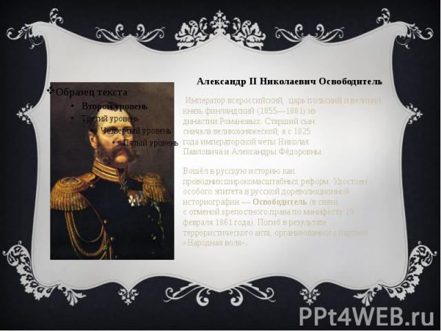 Александр II Николаевич Освободитель Император всероссийский, царь польский и великий князь финляндский (1855—1881) из династииРомановых. Старший сын сначалавеликокняжеской, а с1825 годаимператорской четыНиколая П…