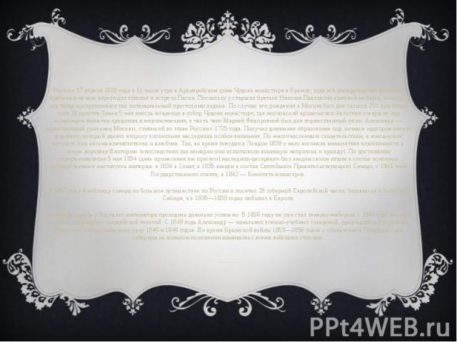 Родился 17 апреля 1818 года в 11 часов утра в Архиерейском домеЧудова монастырявКремле, куда вся императорская фамилия прибыла в начале апреля для говенья и встречи Пасхи. Поскольку у старших братьев Николая Павловича сыновей не бы…