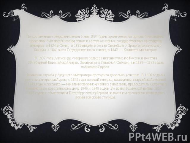 По достижении совершеннолетия 5 мая 1834 (день принесения им присяги) наследник-цесаревичбыл введён своим отцом в состав основных государственных институтов империи: в 1834 вСенат, в 1835 введён в составСвятейшего Правительствующег…