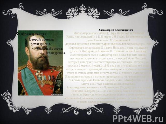 Александр III Александрович Император всероссийский, ЦарьПольскийи Великий КнязьФинляндскийс1[13]марта1881года. Из императорского домаРомановых. В официальной дореволюционнойист…