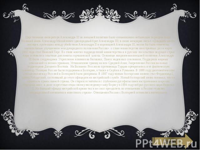 Царствование императора Александра III во внешней политике было ознаменовано небывалым периодом мира. Великий князьАлександр Михайлович(двоюродный брат Александра III) в своих мемуарах писал: «Двадцать шесть месяцев, протекших между убий…