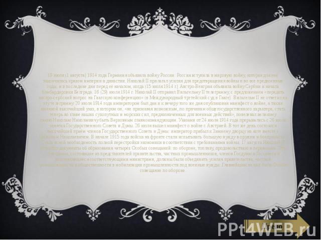 19 июля (1 августа)1914 годаГерманияобъявила войну России: Россия вступила вмировую войну, которая для неё закончилась крахом империи и династии. Николай II прилагал усилия для предотвращения войны и во все предвоенные годы, …