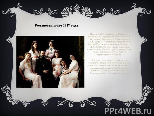 Романовы после 1917 года На начало 1917 года династия Романовых насчитывала 32 представителя мужского пола, 13 из которых были казнены большевиками в 1918-19 годах. Те, кто избежал этого, осели в Западной Европе (в основном — во Франции) и США. В 19…