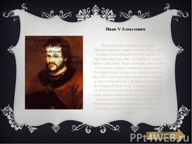 Иван V Алексеевич Подобно всем сыновьям Алексея Михайловича от первого брака, Иван был человек болезненный и почти слепой. К прочим недугам у него добавилось еще и явное слабоумие. Было очевидно, что он не способен к государственному правлению. Поэт…