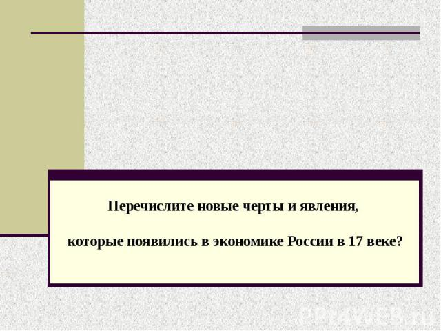 Перечислите новые черты и явления, которые появились в экономике России в 17 веке?