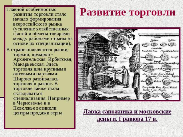 Развитие торговли Главной особенностью развития торговли стало начало формирования всероссийского рынка (усиление хозяйственных связей и обмена товарами между районами страны на основе их специализации). В стране появляются рынки, торжки, ярмарки - …