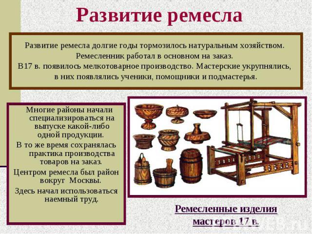 Развитие ремесла Многие районы начали специализироваться на выпуске какой-либо одной продукции. В то же время сохранялась практика производства товаров на заказ. Центром ремесла был район вокруг Москвы. Здесь начал использоваться наемный труд.