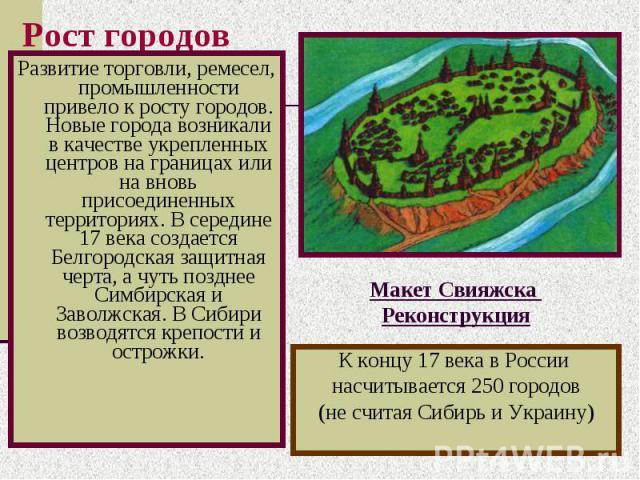 Рост городов Развитие торговли, ремесел, промышленности привело к росту городов. Новые города возникали в качестве укрепленных центров на границах или на вновь присоединенных территориях. В середине 17 века создается Белгородская защитная черта, а ч…