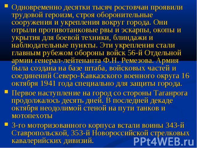 Одновременно десятки тысяч ростовчан проявили трудовой героизм, строя оборонительные сооружения и укрепления вокруг города. Они отрыли противотанковые рвы и эскарпы, окопы и укрытия для боевой техники, блиндажи и наблюдательные пункты. Эти укреплени…