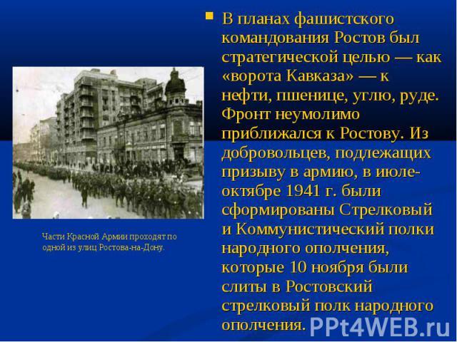 В планах фашистского командования Ростов был стратегической целью — как «ворота Кавказа» — к нефти, пшенице, углю, руде. Фронт неумолимо приближался к Ростову. Из добровольцев, подлежащих призыву в армию, в июле-октябре 1941 г. были сформированы Стр…