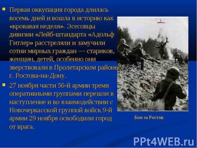 Первая оккупация города длилась восемь дней и вошла в историю как «кровавая неделя». Эсесовцы дивизии «Лейб-штандарта «Адольф Гитлер» расстреляли и замучили сотни мирных граждан — стариков, женщин, детей, особенно они зверствовали в Пролетарском рай…
