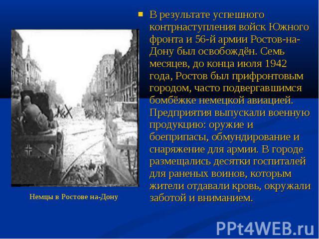 В результате успешного контрнаступления войск Южного фронта и 56-й армии Ростов-на-Дону был освобождён. Семь месяцев, до конца июля 1942 года, Ростов был прифронтовым городом, часто подвергавшимся бомбёжке немецкой авиацией. Предприятия выпускали во…