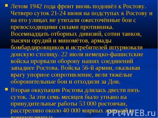 Летом 1942 года фронт вновь подошёл к Ростову. Четверо суток 21-24 июня на подступах к Ростову и на его улицах не утихали ожесточённые бои с превосходящими силами противника. Восемнадцать отборных дивизий, сотни танков, тысячи орудий и миномётов, ар…