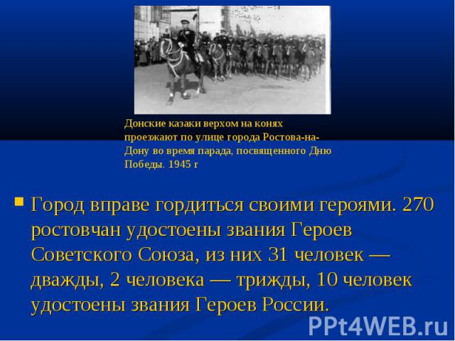 Город вправе гордиться своими героями. 270 ростовчан удостоены звания Героев Советского Союза, из них 31 человек — дважды, 2 человека — трижды, 10 человек удостоены звания Героев России.