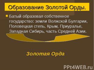 Образование Золотой Орды. Батый образовал собственное государство: земли Волжско