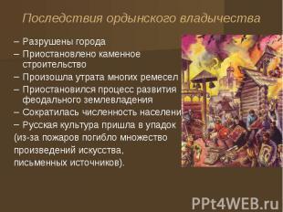 Последствия ордынского владычества Разрушены города Приостановлено каменное стро