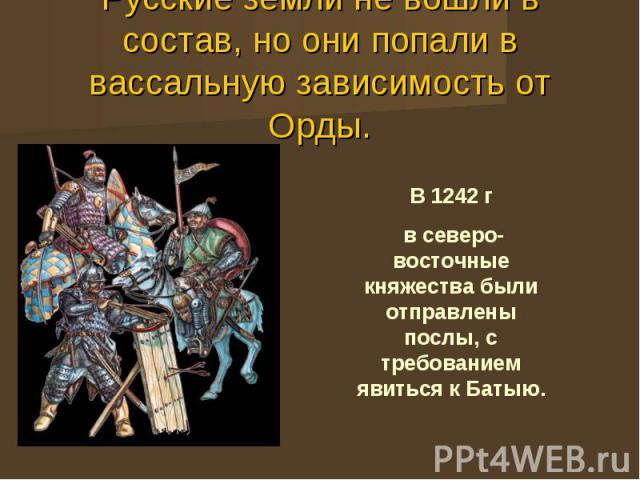 Русские земли не вошли в состав, но они попали в вассальную зависимость от Орды.